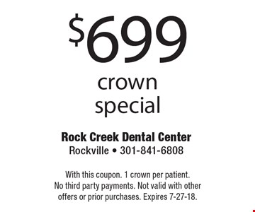 $699 crown special. With this coupon. 1 crown per patient. No third party payments. Not valid with other offers or prior purchases. Expires 7-27-18.
