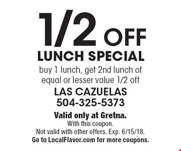 1/2 Off Lunch Special. Buy 1 lunch, get 2nd lunch of equal or lesser value 1/2 off. Valid only at Gretna.With this coupon. Not valid with other offers. Exp. 6/15/18. Go to LocalFlavor.com for more coupons.