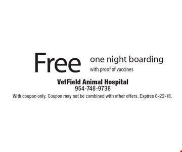 Free one night boarding with proof of vaccines. With coupon only. Coupon may not be combined with other offers. Expires 6-22-18.