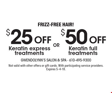 Frizz-Free Hair! $50 OFF Keratin full treatments OR $25 OFF Keratin express treatments. Not valid with other offers or gift cards. With participating service providers. Expires 5-4-18.