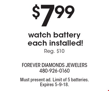 $7.99 watch battery each installed! Reg. $10. Must present ad. Limit of 5 batteries. Expires 5-9-18.