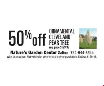 50% off Ornamental Cleveland pear tree. Reg. price $129.99. With this coupon. Not valid with other offers or prior purchases. Expires 6-29-18.