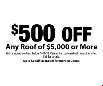 $500 OFF Any Roof of $5,000 or More. With a signed contract before 5-11-18. Cannot be combined with any other offer. Call for details. Go to LocalFlavor.com for more coupons.