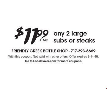 $11.99 + tax any 2 large subs or steaks. With this coupon. Not valid with other offers. Offer expires 9-14-18. Go to LocalFlavor.com for more coupons.