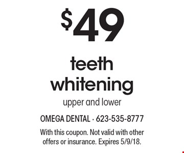 $49 teeth whitening upper and lower. With this coupon. Not valid with other offers or insurance. Expires 5/9/18.