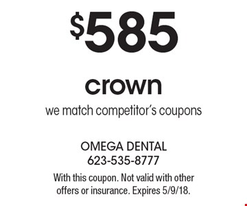 $585 crown we match competitor's coupons. With this coupon. Not valid with other offers or insurance. Expires 5/9/18.
