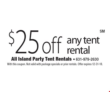 $25 off any tent rental. With this coupon. Not valid with package specials or prior rentals. Offer expires 12-31-18.