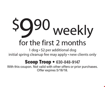 $9.90 weekly for the first 2 months 1 dog - $2 per additional doginitial spring cleanup fee may apply - new clients only. With this coupon. Not valid with other offers or prior purchases. Offer expires 5/18/18.