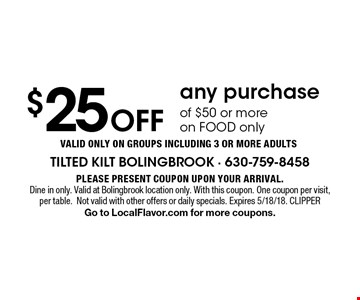 $25 Off any purchas eof $50 or more on FOOD only Valid ONLY on groups including 3 or more adults. Please present coupon upon your arrival.Dine in only. Valid at Bolingbrook location only. With this coupon. One coupon per visit, per table.Not valid with other offers or daily specials. Expires 5/18/18. CLIPPERGo to LocalFlavor.com for more coupons.