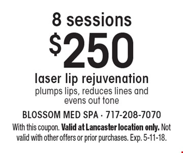 8 sessions$250 laser lip rejuvenationplumps lips, reduces lines and evens out tone. With this coupon. Valid at Lancaster location only. Not valid with other offers or prior purchases. Exp. 5-11-18.