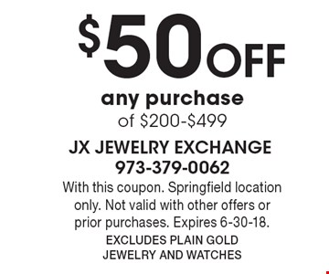 $50 OFF any purchase of $200-$499. With this coupon. Springfield location only. Not valid with other offers or prior purchases. Expires 6-30-18. Excludes Plain Gold Jewelry and Watches