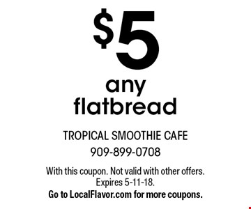 $5 any flatbread. With this coupon. Not valid with other offers. Expires 5-11-18. Go to LocalFlavor.com for more coupons.