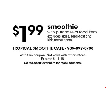 $1.99 smoothie with purchase of food item excludes sides, breakfast and kids menu items. With this coupon. Not valid with other offers. Expires 5-11-18. Go to LocalFlavor.com for more coupons.