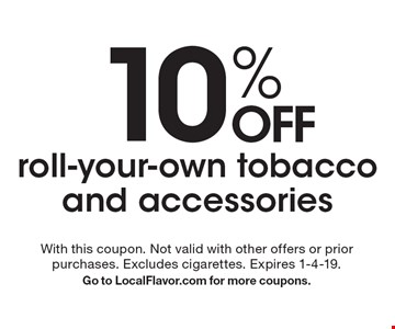 10% OFF roll-your-own tobacco and accessories. With this coupon. Not valid with other offers or prior purchases. Excludes cigarettes. Expires 1-4-19. Go to LocalFlavor.com for more coupons.