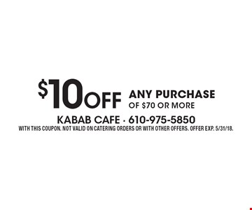 $10 Off ANY PURCHASE OF $70 OR MORE. WITH THIS COUPON. NOT VALID ON CATERING ORDERS OR WITH OTHER OFFERS. OFFER EXP. 5/31/18.