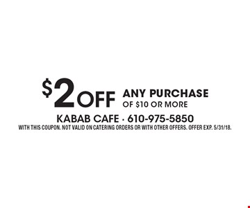 $2 Off ANY PURCHASE OF $10 OR MORE. WITH THIS COUPON. NOT VALID ON CATERING ORDERS OR WITH OTHER OFFERS. OFFER EXP. 5/31/18.