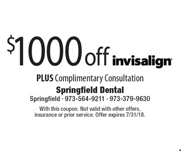 $1000 off Invisalign PLUS Complimentary Consultation. With this coupon. Not valid with other offers, insurance or prior service. Offer expires 7/31/18.