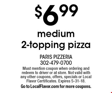 $6.99 medium 2-topping pizza. Must mention coupon when ordering and redeem to driver or at store. Not valid with any other coupons, offers, specials or Local Flavor Certificates. Expires 5-31-18. Go to LocalFlavor.com for more coupons.
