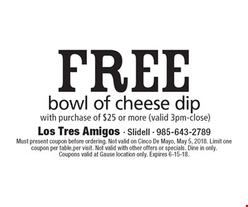 Free bowl of cheese dip with purchase of $25 or more (valid 3pm-close). Must present coupon before ordering. Not valid on Cinco De Mayo, May 5, 2018. Limit one coupon per table,per visit. Not valid with other offers or specials. Dine in only. Coupons valid at Gause location only. Expires 6-15-18.