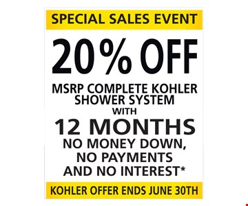 20% OFF MSRP COMPLETE KOHLER SHOWER SYSTEM WITH 12 MONTHS NO MONEY DOWN, NO PAYMENTS AND NO INTEREST* KOHLER OFFER ENDS JUNE 30TH. *0% interest for 12 months available to well quali? ed buyers on approved credit only. Finance charges will be waived if promo balance is paid in full in 12 months. Not valid with other offers or previous orders. Valid on initial consultation only, with purchase of any complete Kohler Shower System. Some restrictions may apply, see representative for details. Dreamstyle Remodeling, Inc. Lic. 91738