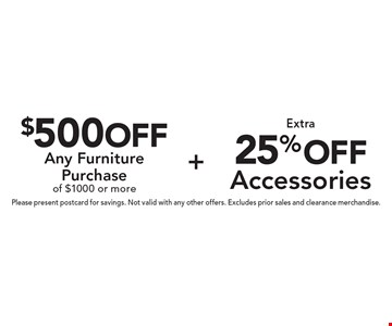 25% off Extra Accessories PLUS $500 off Any Furniture Purchase of $1000 or more. Please present postcard for savings. Not valid with any other offers. Excludes prior sales and clearance merchandise.
