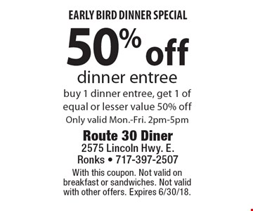 Early Bird Dinner Special. 50% off dinner entree buy 1 dinner entree, get 1 of equal or lesser value 50% off. Only valid Mon.-Fri. 2pm-5pm. With this coupon. Not valid on breakfast or sandwiches. Not valid with other offers. Expires 6/30/18.