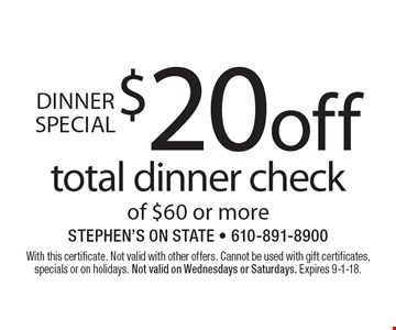 Dinner Special $20 off total dinner check of $60 or more. With this certificate. Not valid with other offers. Cannot be used with gift certificates, specials or on holidays. Not valid on Wednesdays or Saturdays. Expires 9-1-18.