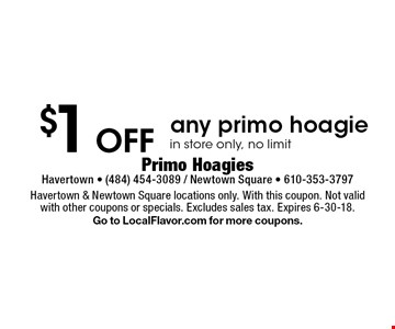 $1 Off any primo hoagie in store only, no limit. Havertown & Newtown Square locations only. With this coupon. Not valid with other coupons or specials. Excludes sales tax. Expires 6-30-18. Go to LocalFlavor.com for more coupons.