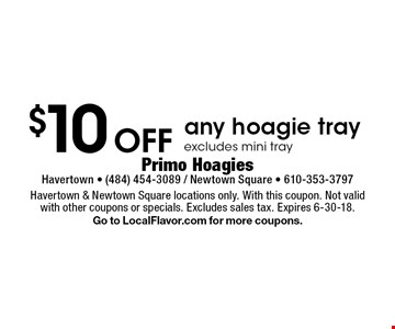 $10 Off any hoagie tray, excludes mini tray. Havertown & Newtown Square locations only. With this coupon. Not valid with other coupons or specials. Excludes sales tax. Expires 6-30-18. Go to LocalFlavor.com for more coupons.