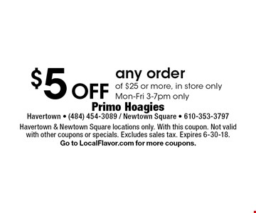$5 Off any order of $25 or more, in store only Mon-Fri 3-7pm only. Havertown & Newtown Square locations only. With this coupon. Not valid with other coupons or specials. Excludes sales tax. Expires 6-30-18.Go to LocalFlavor.com for more coupons.