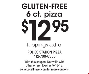 $12.95 GLUTEN-FREE 6 ct. pizza. Toppings extra. With this coupon. Not valid with other offers. Expires 5-18-18. Go to LocalFlavor.com for more coupons.
