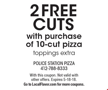 2 FREE cuts with purchase of 10-cut pizza toppings extra. With this coupon. Not valid with other offers. Expires 5-18-18. Go to LocalFlavor.com for more coupons.