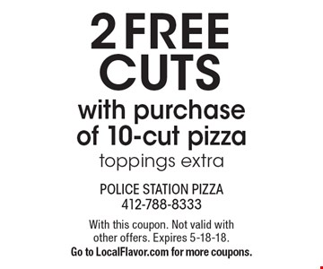 2 FREE cuts with purchase of 10-cut pizza. Toppings extra. With this coupon. Not valid with other offers. Expires 5-18-18. Go to LocalFlavor.com for more coupons.