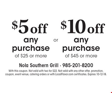 $10 off any purchase of $45 or more. $5 off any purchase of $25 or more. With this coupon. Not valid with two for $22. Not valid with any other offer, promotion, coupon, event venue, catering orders or with LocalFlavor.com certificates. Expires 10-12-18.