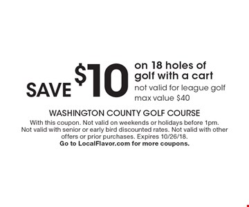 Save $10 on 18 holes of golf with a cart. Not valid for league golf, max value $40. With this coupon. Not valid on weekends or holidays before 1pm. Not valid with senior or early bird discounted rates. Not valid with other offers or prior purchases. Expires 10/26/18. Go to LocalFlavor.com for more coupons.