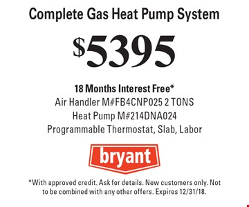 $5395 Complete Gas Heat Pump System 18 Months Interest Free *Air Handler M#FB4CNP025 2 TONS Heat Pump M#214DNA024 Programmable Thermostat, Slab, Labor. *With approved credit. Ask for details. New customers only. Not to be combined with any other offers. Expires 12/31/18.