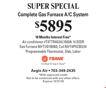 SUPER SPECIAL $5895 Complete Gas Furnace A/C System 18 Months Interest Free *Air conditioner #T4TTR4024L1000A 14 SEER Gas Furnace M#TUD1B060, Coil M#T4PXCBU24 Programmable Thermostat, Slab, Labor. *With approved credit.Not to be combined with any other offers. Expires 12/31/18