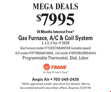 MEGA DEALS $7995 18 Months Interest Free *Gas Furnace, A/C & Coil System 2, 2.5, 3 Ton 17 SEER Gas Furnace model #TTUD2C100A9V5VB (variable speed) A/C model #T4TTR6036S1000A, Coil model #T4PXCBU36BS3HAA Programmable Thermostat, Slab, Labor. *With approved credit, see store for details. Not to be combined with any other offers. Expires 12/31/18