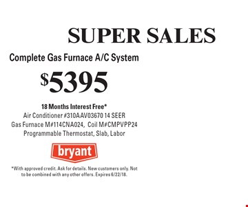 SUPER SALES $5395 Complete Gas Furnace A/C System 18 Months Interest Free*Air Conditioner #310AAV03670 14 SEER Gas Furnace M#114CNA024,Coil M#CMPVPP24 Programmable Thermostat, Slab, Labor. *With approved credit. Ask for details. New customers only. Not to be combined with any other offers. Expires 6/22/18.