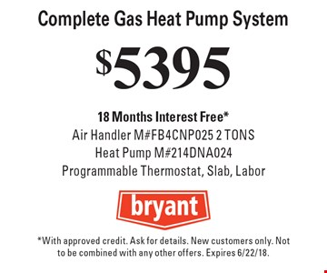 $5395 Complete Gas Heat Pump System 18 Months Interest Free*Air Handler M#FB4CNP025 2 TONS Heat Pump M#214DNA024Programmable Thermostat, Slab, Labor. *With approved credit. Ask for details. New customers only. Not to be combined with any other offers. Expires 6/22/18.