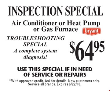 $64.95 INSPECTION special. Air Conditioner or Heat Pump or Gas Furnace Use This Special if in needof service or repairs. Troubleshooting special. A complete system diagnosis! *With approved credit. Ask for details. New customers only. Service all brands. Expires 6/22/18.