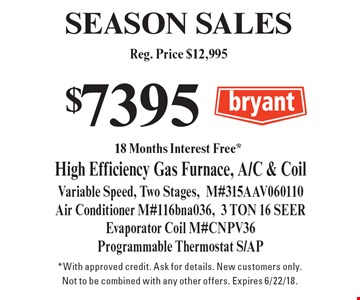 SEASON SALES $7395 Reg. Price $12,995 High Efficiency Gas Furnace, A/C & Coil Variable Speed, Two Stages, M#315AAV060110 Air Conditioner M#116bna036,3 TON 16 SEER. Evaporator Coil M#CNPV36 Programmable Thermostat S/AP. *With approved credit. Ask for details. New customers only. Not to be combined with any other offers. Expires 6/22/18.