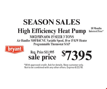 SEASON SALES. Sale price $7395 Reg. Price $11,995 High Efficiency Heat Pump M#215BNA036 15 SEER 3 TONS Air Handler M#Fb4cnf, Variable Speed, 10 or 15 KW Heater Programmable Thermostat S/AP18 MonthsInterest Free*. *With approved credit. Ask for details. New customer only. Not to be combined with any other offers. Expires 6/22/18.