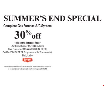 Summer's End Special. 30% off Complete Gas Furnace A/C System. 18 Months Interest Free*. Air Conditioner M#114CNA024, Gas Furnace #310AAV03670 14 SEER, Coil M#CMPVPP24 Programmable Thermostat, Slab, Labor. *With approved credit. Ask for details. New customers only. Not to be combined with any other offers. Expires 8/31/18.