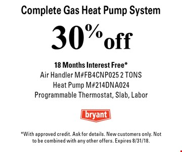 30% off Complete Gas Heat Pump System 18 Months Interest Free* Air Handler M#FB4CNP025 2 TONS Heat Pump M#214DNA024 Programmable Thermostat, Slab, Labor. *With approved credit. Ask for details. New customers only. Not to be combined with any other offers. Expires 8/31/18.