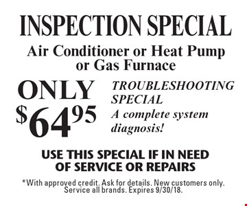 ONLY $64.95 INSPECTION special. Air Conditioner or Heat Pump or Gas Furnace Use This Special if in need of service or repairs. Troubleshooting special. A complete system diagnosis! *With approved credit. Ask for details. New customers only. Service all brands. Expires 9/30/18.