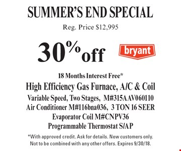 Summers End Special. 30% off (Reg. Price $12,995) High Efficiency Gas Furnace, A/C & Coil. Variable Speed, Two Stages, M#315AAV060110 Air Conditioner M#116bna036, 3 TON 16 SEER Evaporator Coil M#CNPV36 Programmable Thermostat S/AP. *With approved credit. Ask for details. New customers only. Not to be combined with any other offers. Expires 8/31/18.