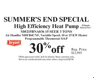 Summer's End Special. 30% off (Reg. Price $11,995) High Efficiency Heat Pump. M#215BNA036 15 SEER 3 TONS Air Handler M#Fb4cnf, Variable Speed, 10 or 15 KW Heater Programmable Thermostat S/AP18 Months Interest Free*. *With approved credit. Ask for details. New customer only. Not to be combined with any other offers. Expires 8/31/18.