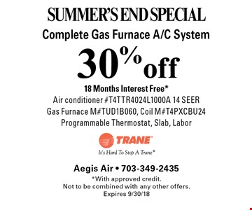 SUMMER'S END SPECIAL. 30% off Complete Gas Furnace A/C System. 18 Months Interest Free*. Air conditioner #T4TTR4024L1000A 14 SEER, Gas Furnace M#TUD1B060, Coil M#T4PXCBU24 Programmable Thermostat, Slab, Labor. *With approved credit.Not to be combined with any other offers. Expires 9/30/18