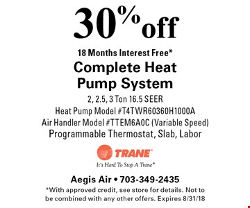 30% off Complete Heat Pump System. 18 Months Interest Free*. 2, 2.5, 3 Ton 16.5 SEER, Heat Pump Model #T4TWR60360H1000A, Air Handler Model #TTEM6A0C (Variable Speed), Programmable Thermostat, Slab, Labor. *With approved credit, see store for details. Not to be combined with any other offers. Expires 8/31/18
